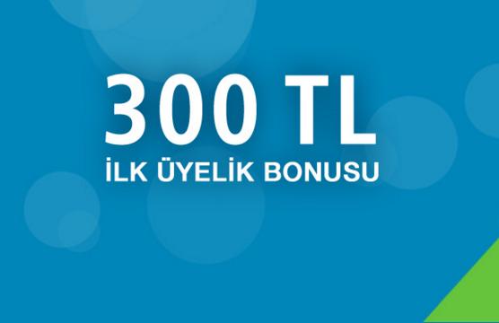 300TL ilk uyelik bonusu